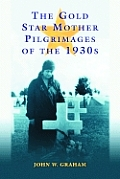 The Gold Star Mother Pilgrimages of the 1930s: Overseas Grave Visitations by Mothers and Widows of Fallen U.S. World War I Soldiers
