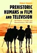 Prehistoric Humans in Film and Television: 581 Dramas, Comedies and Documentaries, 1905-2004