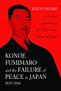 Konoe Fumimaro and the Failure of Peace in Japan, 1937-1941: A Critical Appraisal of the Three-Time Prime Minister