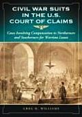Civil War Suits in the U.S. Court of Claims: Cases Involving Compensation to Northerners and Southerners for Wartime Losses