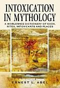 Intoxication in Mythology: A Worldwide Dictionary of Gods, Rites, Intoxicants and Places