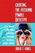 Creating the Fictional Female Detective: The Sleuth Heroines of British Women Writers, 1890-1940
