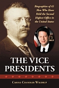 The Vice Presidents: Biographies of 45 Men Who Have Held the Second Highest Office in the United States