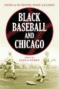 Black Baseball and Chicago: Essays on the Players, Teams and Games of the Negro Leagues' Most Important City