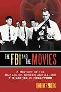The FBI and the Movies: A History of the Bureau on Screen and Behind the Scenes in Hollywood