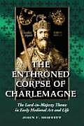 The Enthroned Corpse of Charlemagne: The Lord-In-Majesty Theme in Early Medieval Art and Life