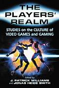 The Players' Realm: Studies on the Culture of Video Games and Gaming