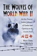 The Wolves of World War II: An East Prussian Soldier's Memoir of Combat and Captivity on the Eastern Front
