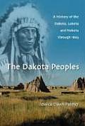 The Dakota Peoples: A History of the Dakota, Lakota and Nakota Through 1871