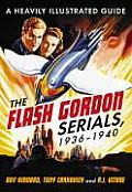 The Flash Gordon Serials, 19361940: A Heavily Illustrated Guide