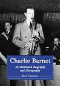 Charlie Barnet: An Illustrated Biography and Discography of the Swing Era Big Band Leader