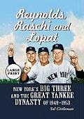 Reynolds, Raschi and Lopat: New York's Big Three and the Great Yankee Dynasty of 1949-1953