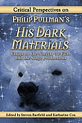 Critical Perspectives On Philip Pullmans His Dark Materials: Essays On The Novels, The Film & The Stage... by Steven Barfield