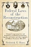 Federal Laws of the Reconstruction: Principal Congressional Acts and Resolutions, Presidential Proclamations, Speeches and Orders, and Other Legislati
