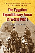 The Egyptian Expeditionary Force in World War I: A History of the British-Led Campaigns in Egypt, Palestine and Syria