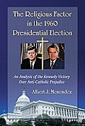 The Religious Factor in the 1960 Presidential Election: An Analysis of the Kennedy Victory Over Anti-Catholic Prejudice