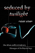 Seduced by Twilight: The Allure and Contradictory Messages of the Popular Saga