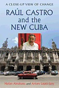 Raul Castro & the New Cuba A Close Up View of Change