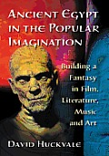 Ancient Egypt in the Popular Imagination: Building a Fantasy in Film, Literature, Music and Art