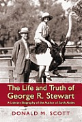 The Life and Truth of George R. Stewart: A Literary Biography of the Author of Earth Abides