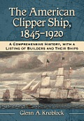 The American Clipper Ship, 1845-1920: A Comprehensive History, with a Listing of Builders and Their Ships