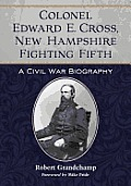 Colonel Edward E. Cross, New Hampshire Fighting Fifth: A Civil War Biography by Robert Grandchamp