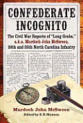 Confederate Incognito: The Civil War Reports Of Long Grabs, A.K.A. Murdoch John McSween, 26th & 35th North... by Murdoch John Mcsween