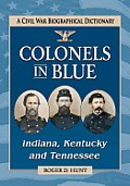 Colonels In Blue--Indiana, Kentucky & Tennessee: A Civil War Biographical Dictionary by Roger D. Hunt