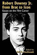 Robert Downey, Jr. from Brat to Icon: Essays on the Film Career