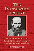 The Dostoevsky Archive: Firsthand Accounts of the Novelist from Contemporaries' Memoirs and Rare Periodicals, Most Translated Into English for