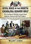Civil War In The North Carolina Quaker Belt: The Confederate Campaign Against Peace Agitators, Deserters &... by William T. Auman
