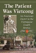 The Patient Was Vietcong: An American Doctor in the Vietnamese Health Service, 1966-1967