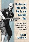The Days of Wee Willie, Old Cy and Baseball War: Scenes from the Dawn of the Deadball Era, 1900-1903
