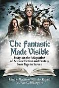The Fantastic Made Visible: Essays on the Adaptation of Science Fiction and Fantasy from Page to Screen