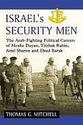 Israel's Security Men: The Arab-Fighting Political Careers of Moshe Dayan, Yitzhak Rabin, Ariel Sharon and Ehud Barak