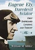 Eugene Ely, Daredevil Aviator: First Shipboard Landing and Takeoff