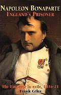 Napoleon Bonaparte: England's Prisoner: The Emperor in Exile, 1816-21
