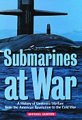 Submarines at War A History of Undersea Warfare from the American Revolution to the Cold War