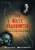 White Headhunter The Story of a 19th Century Sailor Who Survived a South Seas Heart of Darkness