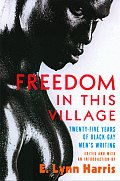 Freedom in This Village Twenty Five Years of Black Gay Mens Writing 1979 to the Present