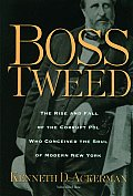 Boss Tweed The Rise & Fall Of The Corrupt Pol Who Conceived The Soul Of Modern New York