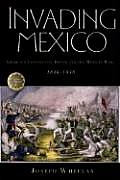 Invading Mexico: America's Continental Dream and the Mexican War, 1846-1848