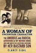 Woman of Uncertain Character The Amorous & Radical Adventures of My Mother Jennie Who Always Wanted to Be a Respectable Jewish Mom by H