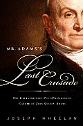 Mr. Adams's Last Crusade: John Quincy Adams's Extraordinary Post-Presidential Life in Congress
