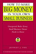 How to Make Big Money in Your Own Small Business Unexpected Rules Every Small Business Owner Needs to Know