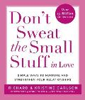 Dont Sweat the Small Stuff in Love Simple Ways to Nurture & Strengthen Your Relationships While Avoiding the Habits That Break Down Your Loving Co