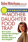 Outsmarting the Mother-Daughter Food Trap: How to Free Yourself from Dieting-And Pass on a Healthier Legacy to Your Daughter