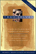 True Selves: Understanding Transsexualism...: For Family, Friends, Coworkers, and Helping Professionals