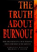 Truth about Burnout How Organizations Cause Personal Stress & What to Do about It