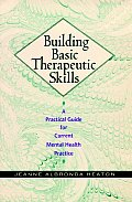 Building Basic Therapeutic Skills a Practical Guide for Current Mental Health Practice